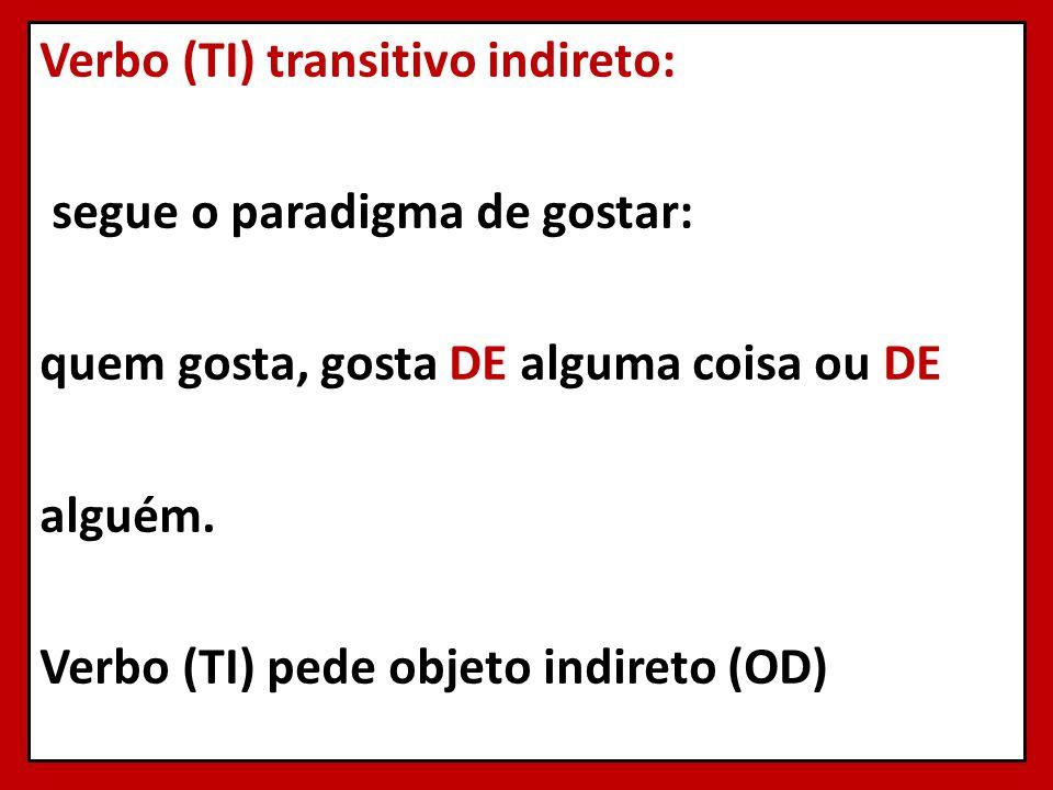 Verbo (TI) transitivo indireto: segue o paradigma de gostar: quem gosta, gosta DE alguma coisa ou DE alguém.