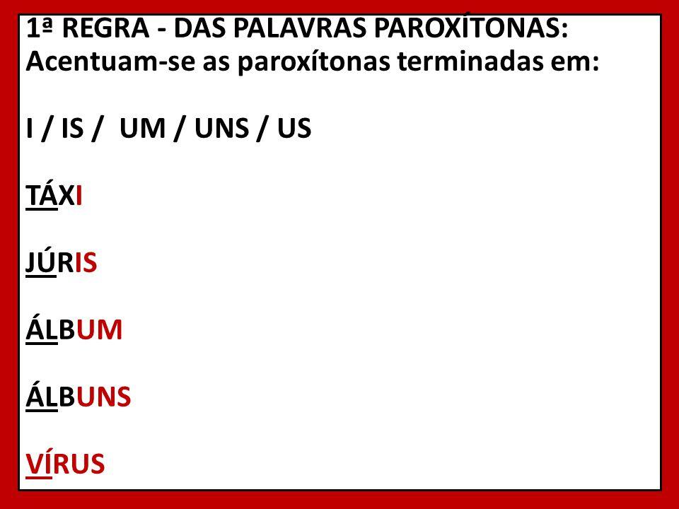 1ª REGRA - DAS PALAVRAS PAROXÍTONAS: Acentuam-se as paroxítonas terminadas em: I / IS / UM / UNS / US TÁXI JÚRIS ÁLBUM ÁLBUNS VÍRUS