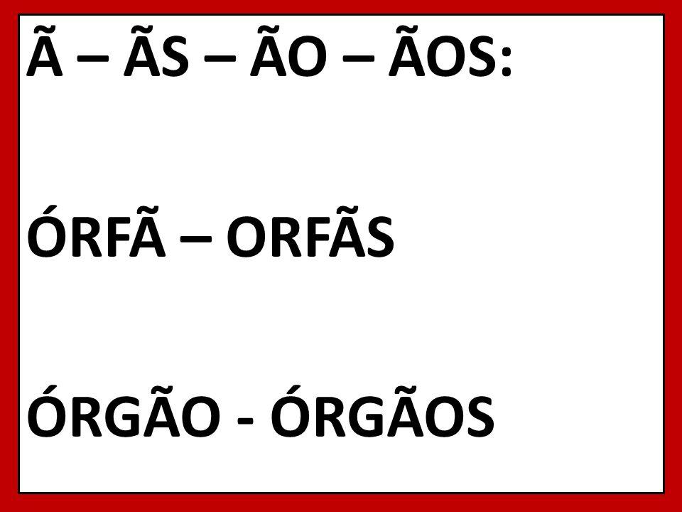 à – ÃS – ÃO – ÃOS: ÓRFà – ORFÃS ÓRGÃO - ÓRGÃOS