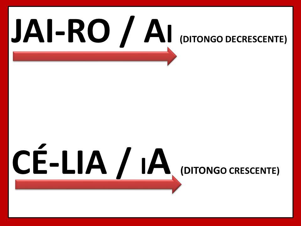 JAI-RO / AI (DITONGO DECRESCENTE) CÉ-LIA / IA (DITONGO CRESCENTE)
