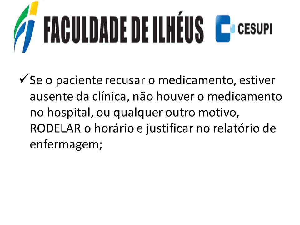 Se o paciente recusar o medicamento, estiver ausente da clínica, não houver o medicamento no hospital, ou qualquer outro motivo, RODELAR o horário e justificar no relatório de enfermagem;