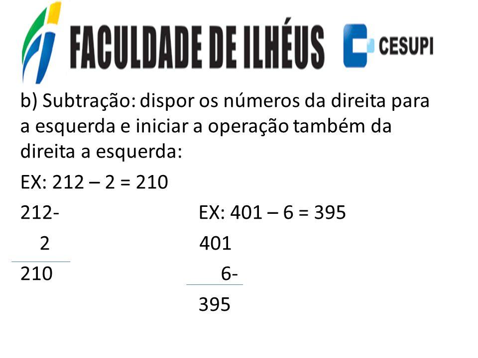 b) Subtração: dispor os números da direita para a esquerda e iniciar a operação também da direita a esquerda: EX: 212 – 2 = 210 212- EX: 401 – 6 = 395 2 401 210 6- 395