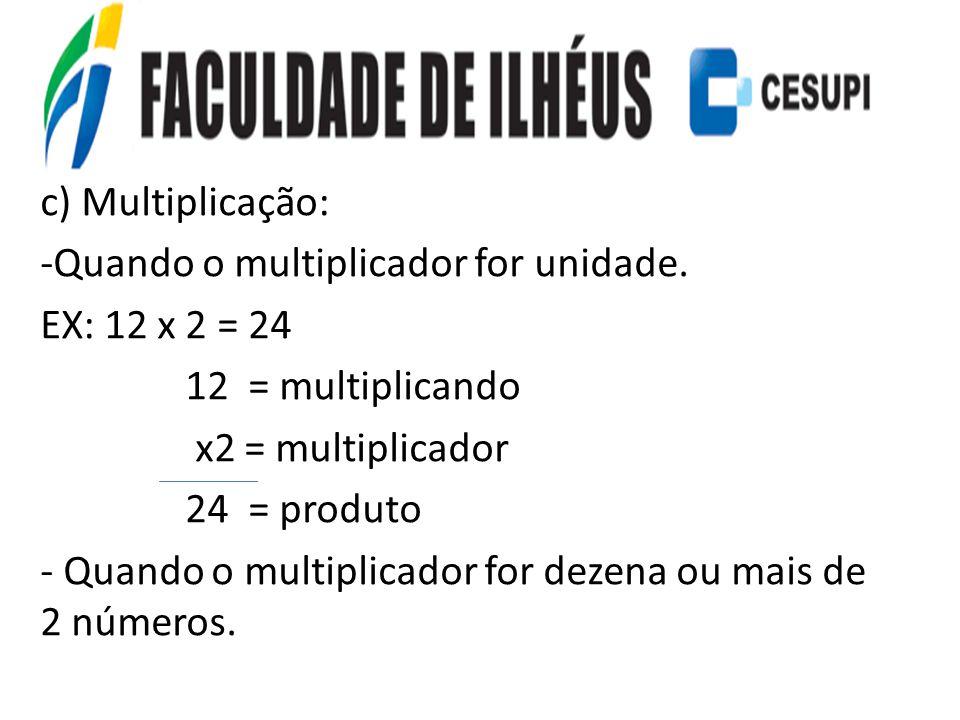 c) Multiplicação: Quando o multiplicador for unidade. EX: 12 x 2 = 24. 12 = multiplicando. x2 = multiplicador.