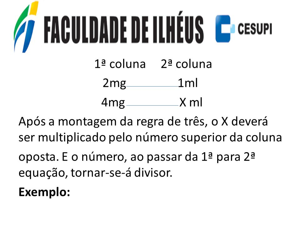 1ª coluna 2ª coluna 2mg 1ml 4mg X ml Após a montagem da regra de três, o X deverá ser multiplicado pelo número superior da coluna oposta.