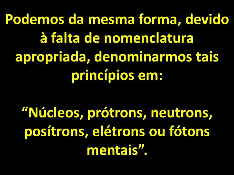 Núcleos, prótrons, neutrons, posítrons, elétrons ou fótons mentais .