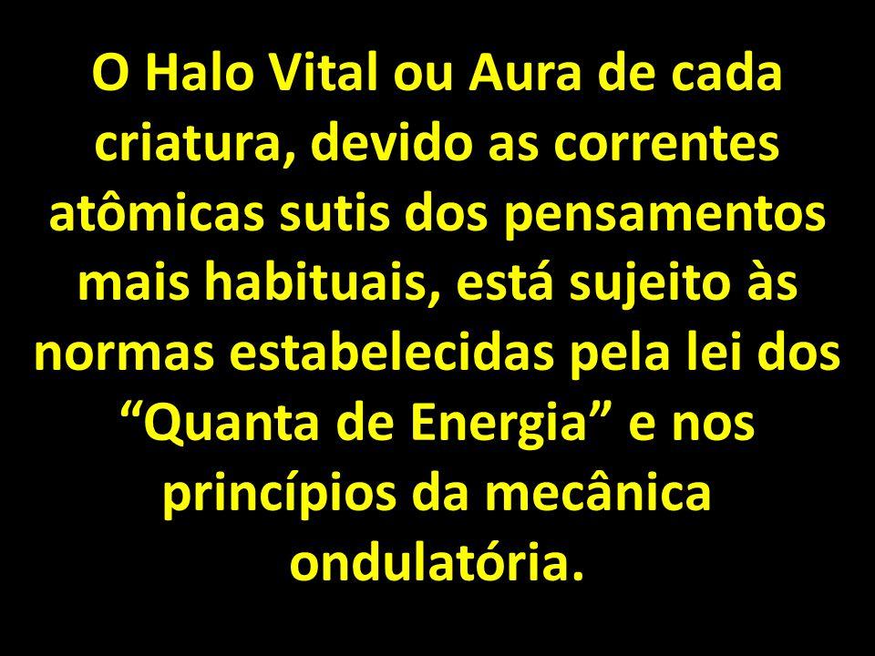 O Halo Vital ou Aura de cada criatura, devido as correntes atômicas sutis dos pensamentos mais habituais, está sujeito às normas estabelecidas pela lei dos Quanta de Energia e nos princípios da mecânica ondulatória.