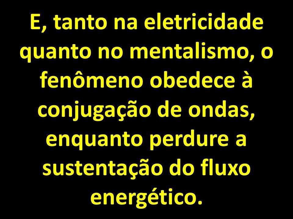 E, tanto na eletricidade quanto no mentalismo, o fenômeno obedece à conjugação de ondas, enquanto perdure a sustentação do fluxo energético.
