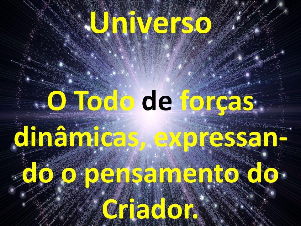 O Todo de forças dinâmicas, expressan-do o pensamento do Criador.