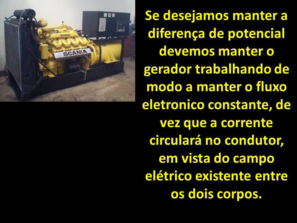 Se desejamos manter a diferença de potencial devemos manter o gerador trabalhando de modo a manter o fluxo eletronico constante, de vez que a corrente circulará no condutor, em vista do campo elétrico existente entre os dois corpos.