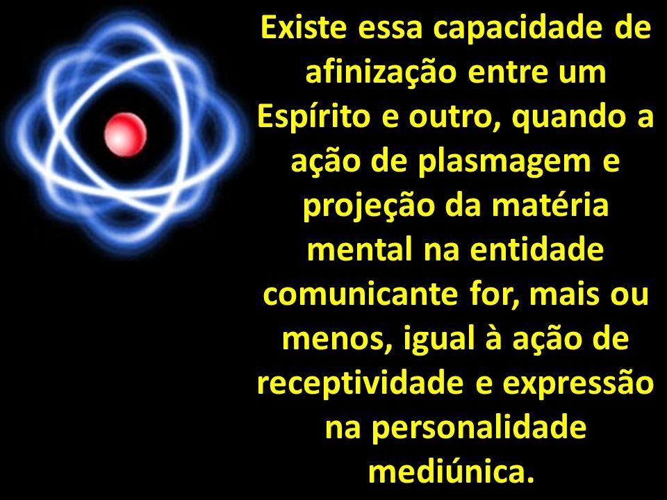 Existe essa capacidade de afinização entre um Espírito e outro, quando a ação de plasmagem e projeção da matéria mental na entidade comunicante for, mais ou menos, igual à ação de receptividade e expressão na personalidade mediúnica..