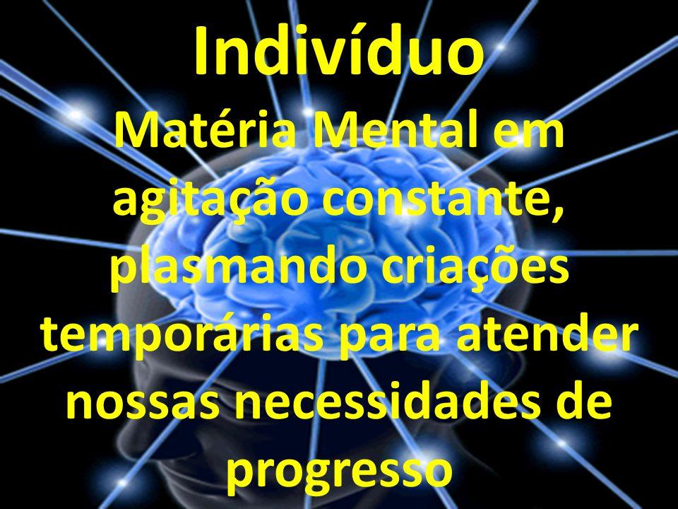 Indivíduo Matéria Mental em agitação constante, plasmando criações temporárias para atender nossas necessidades de progresso.