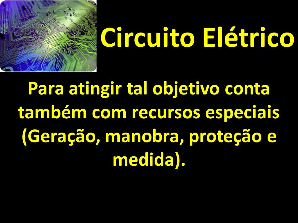 Circuito Elétrico Para atingir tal objetivo conta também com recursos especiais (Geração, manobra, proteção e medida).