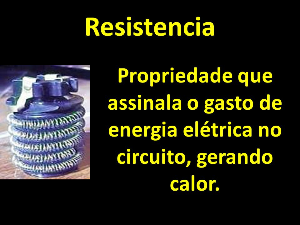 Resistencia Propriedade que assinala o gasto de energia elétrica no circuito, gerando calor.