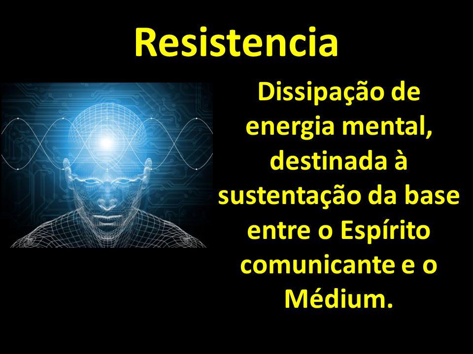 Resistencia Dissipação de energia mental, destinada à sustentação da base entre o Espírito comunicante e o Médium.