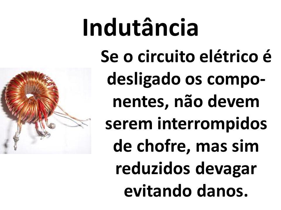 Indutância Se o circuito elétrico é desligado os compo-nentes, não devem serem interrompidos de chofre, mas sim reduzidos devagar evitando danos.