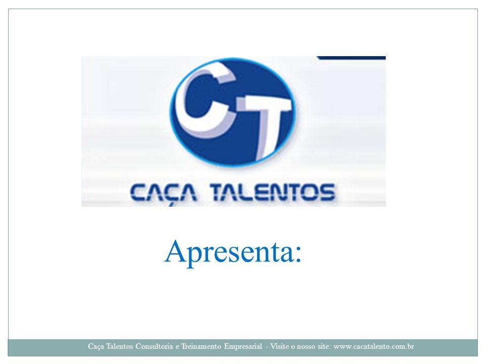 Apresenta: Caça Talentos Consultoria e Treinamento Empresarial - Visite o nosso site: www.cacatalento.com.br.