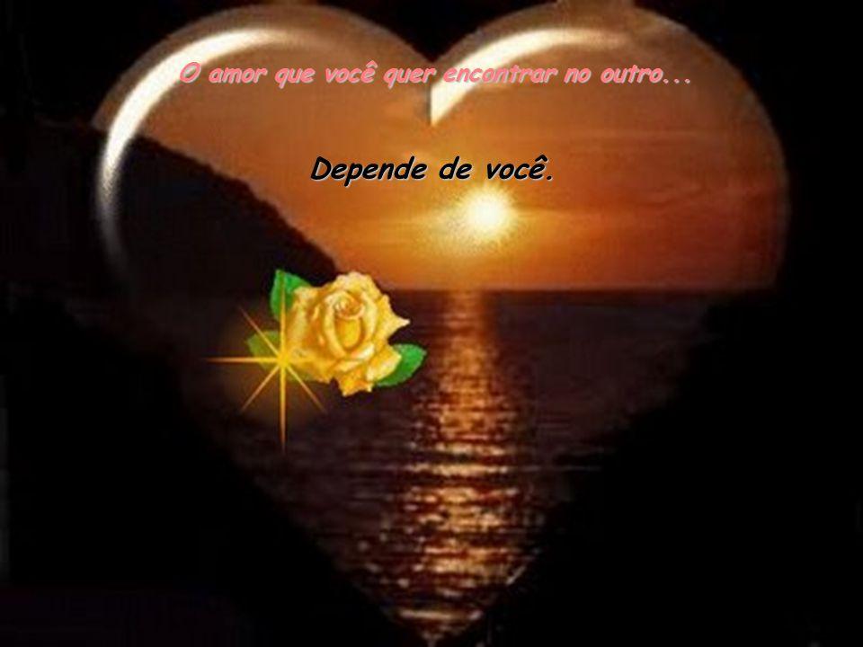O amor que você quer encontrar no outro...