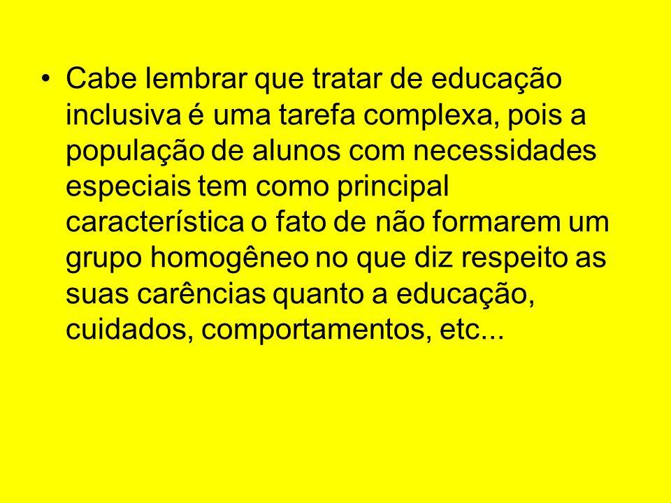 Cabe lembrar que tratar de educação inclusiva é uma tarefa complexa, pois a população de alunos com necessidades especiais tem como principal característica o fato de não formarem um grupo homogêneo no que diz respeito as suas carências quanto a educação, cuidados, comportamentos, etc...