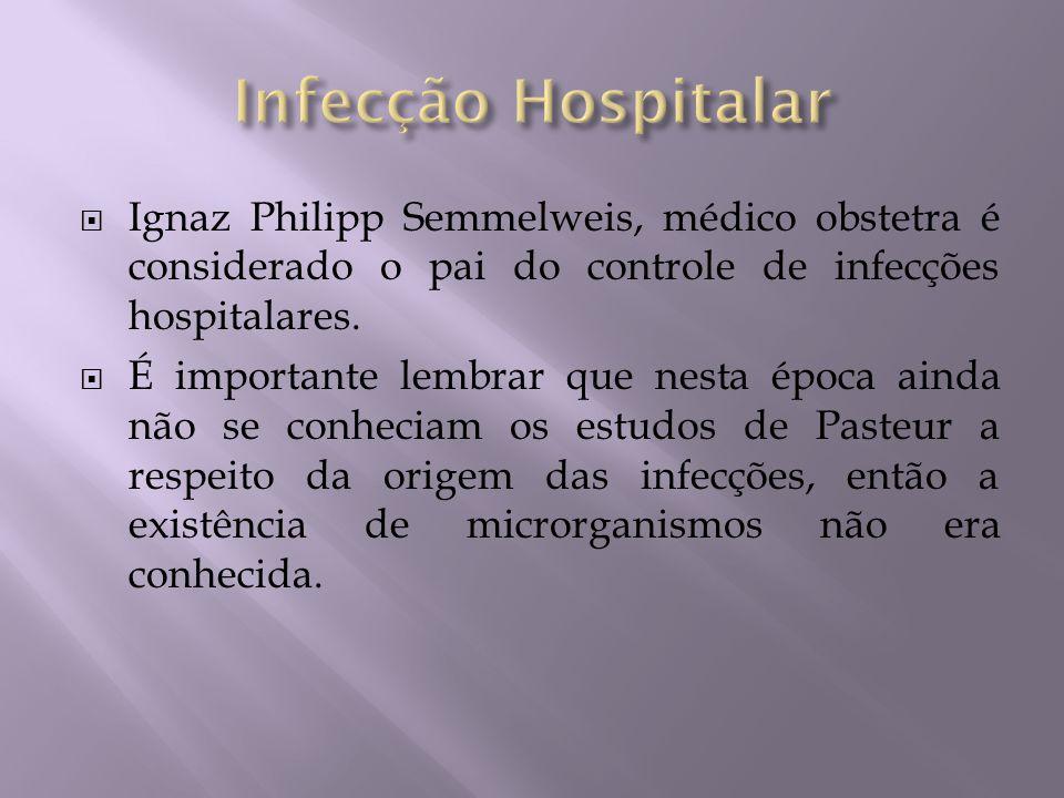 Infecção Hospitalar Ignaz Philipp Semmelweis, médico obstetra é considerado o pai do controle de infecções hospitalares.