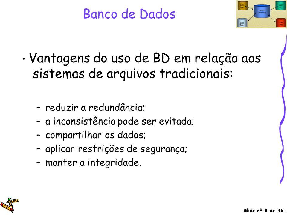 Banco de Dados • Vantagens do uso de BD em relação aos sistemas de arquivos tradicionais: reduzir a redundância;