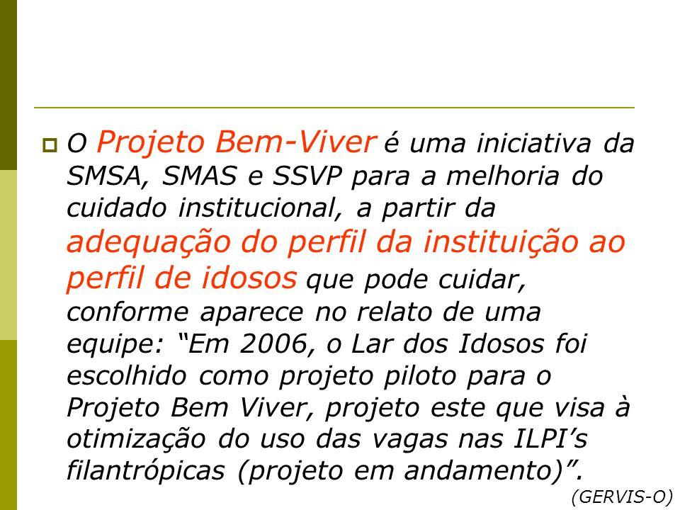O Projeto Bem-Viver é uma iniciativa da SMSA, SMAS e SSVP para a melhoria do cuidado institucional, a partir da adequação do perfil da instituição ao perfil de idosos que pode cuidar, conforme aparece no relato de uma equipe: Em 2006, o Lar dos Idosos foi escolhido como projeto piloto para o Projeto Bem Viver, projeto este que visa à otimização do uso das vagas nas ILPI's filantrópicas (projeto em andamento) .