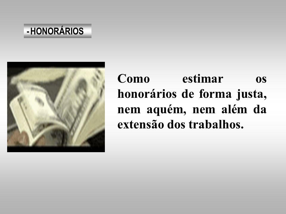 - HONORÁRIOS Como estimar os honorários de forma justa, nem aquém, nem além da extensão dos trabalhos.