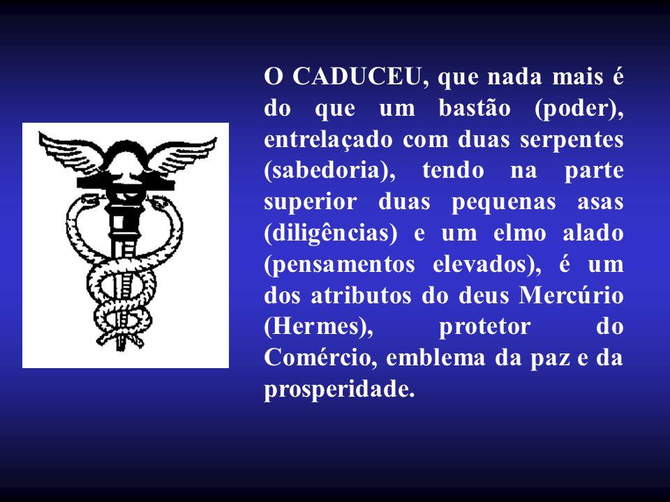 O CADUCEU, que nada mais é do que um bastão (poder), entrelaçado com duas serpentes (sabedoria), tendo na parte superior duas pequenas asas (diligências) e um elmo alado (pensamentos elevados), é um dos atributos do deus Mercúrio (Hermes), protetor do Comércio, emblema da paz e da prosperidade.