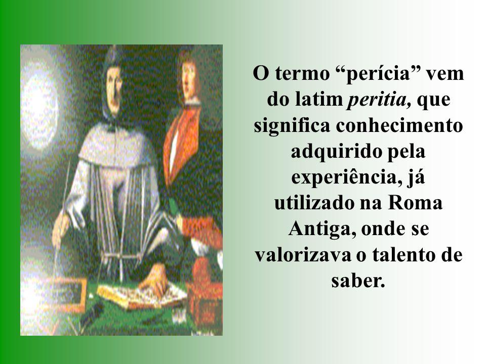 O termo perícia vem do latim peritia, que significa conhecimento adquirido pela experiência, já utilizado na Roma Antiga, onde se valorizava o talento de saber.
