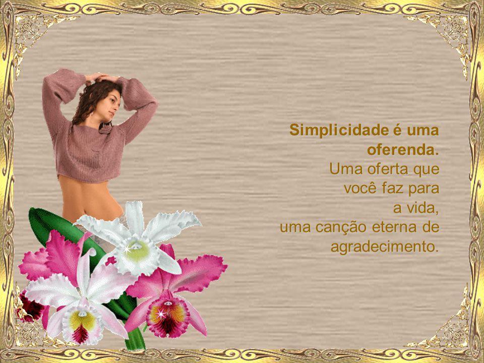 Simplicidade é uma oferenda. Uma oferta que