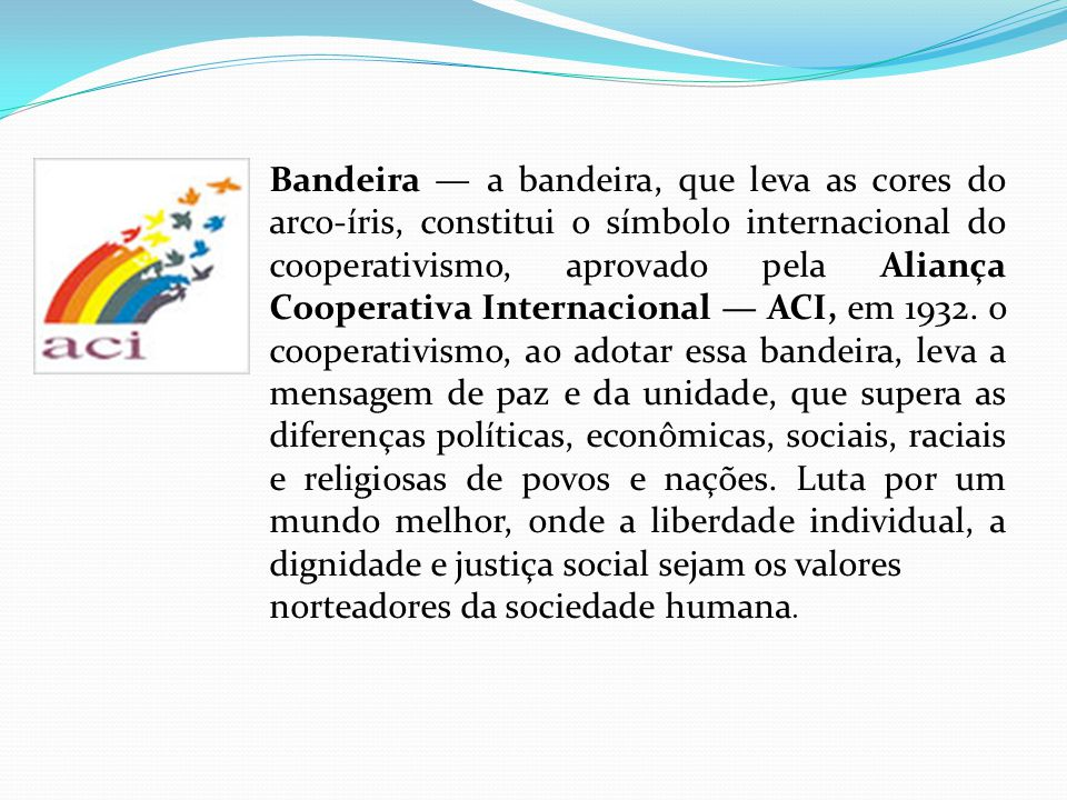 Bandeira — a bandeira, que leva as cores do arco-íris, constitui o símbolo internacional do cooperativismo, aprovado pela Aliança Cooperativa Internacional — ACI, em 1932. o cooperativismo, ao adotar essa bandeira, leva a mensagem de paz e da unidade, que supera as diferenças políticas, econômicas, sociais, raciais e religiosas de povos e nações. Luta por um mundo melhor, onde a liberdade individual, a dignidade e justiça social sejam os valores