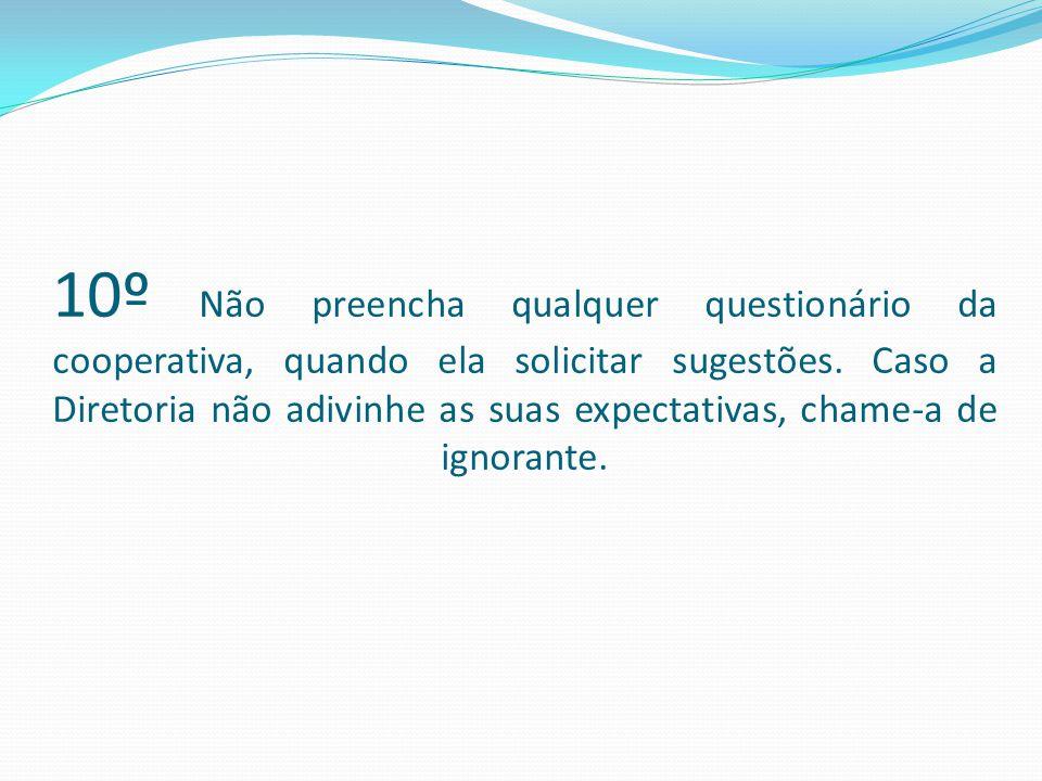 10º Não preencha qualquer questionário da cooperativa, quando ela solicitar sugestões.