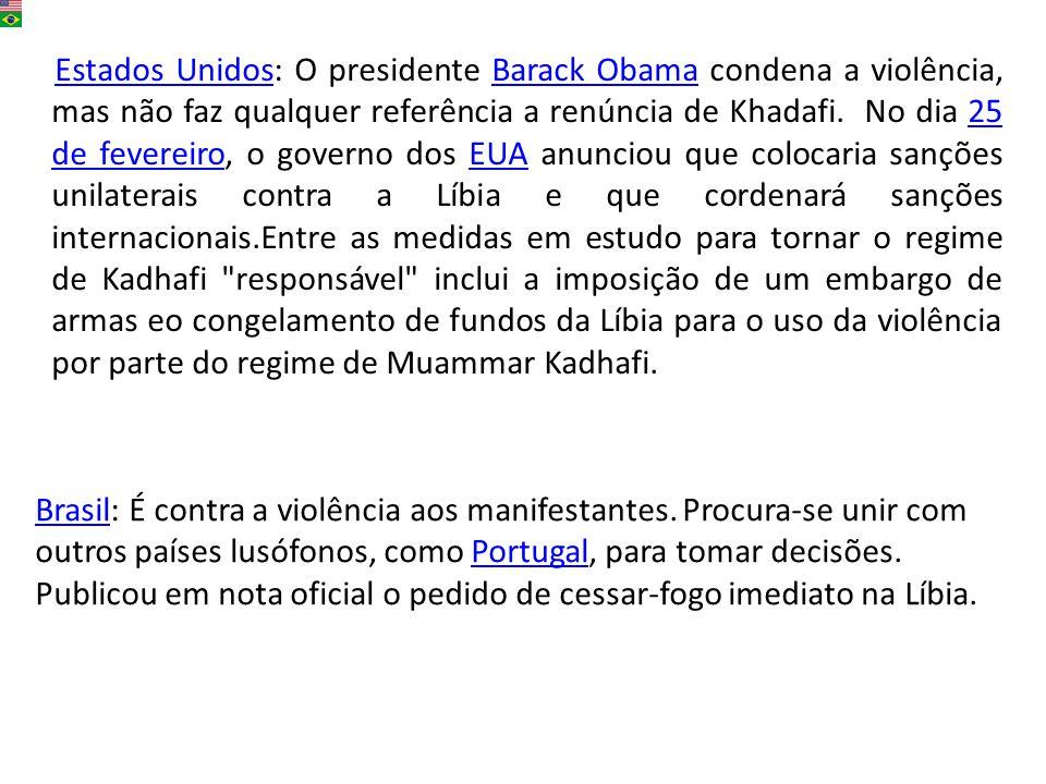 Estados Unidos: O presidente Barack Obama condena a violência, mas não faz qualquer referência a renúncia de Khadafi. No dia 25 de fevereiro, o governo dos EUA anunciou que colocaria sanções unilaterais contra a Líbia e que cordenará sanções internacionais.Entre as medidas em estudo para tornar o regime de Kadhafi responsável inclui a imposição de um embargo de armas eo congelamento de fundos da Líbia para o uso da violência por parte do regime de Muammar Kadhafi.