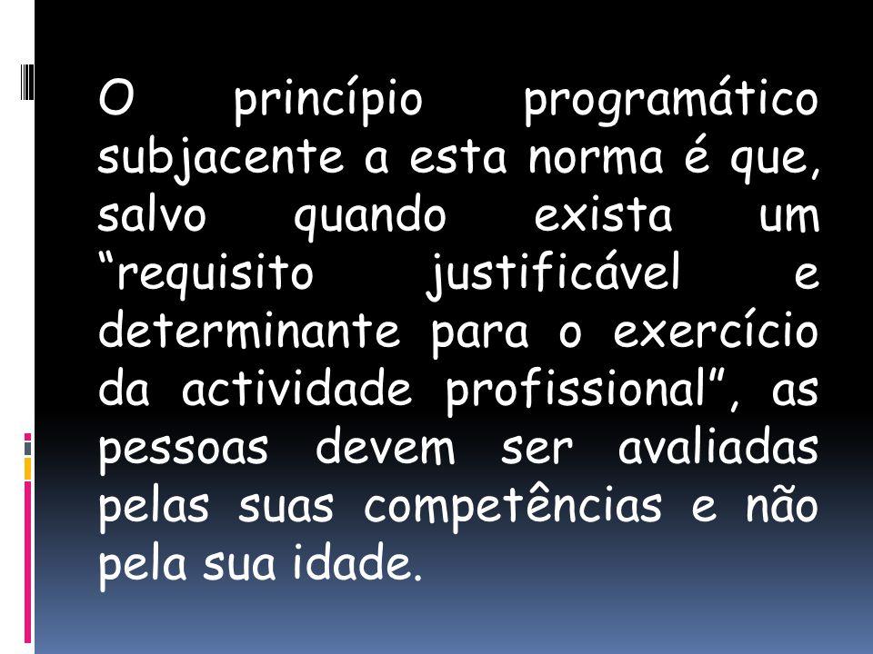 O princípio programático subjacente a esta norma é que, salvo quando exista um requisito justificável e determinante para o exercício da actividade profissional , as pessoas devem ser avaliadas pelas suas competências e não pela sua idade.