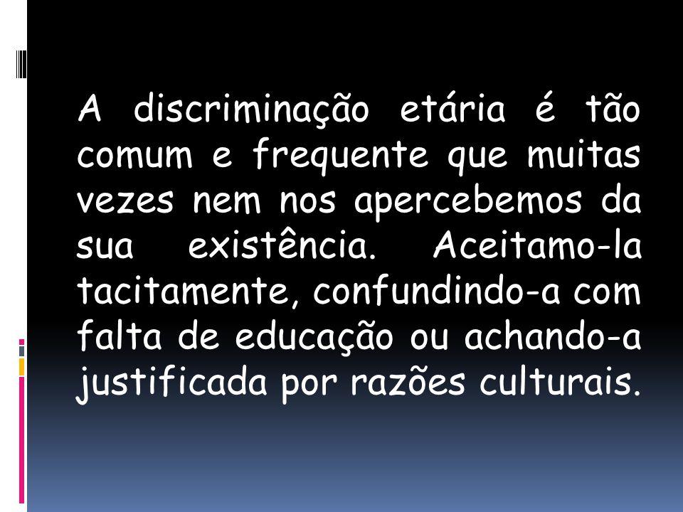 A discriminação etária é tão comum e frequente que muitas vezes nem nos apercebemos da sua existência.