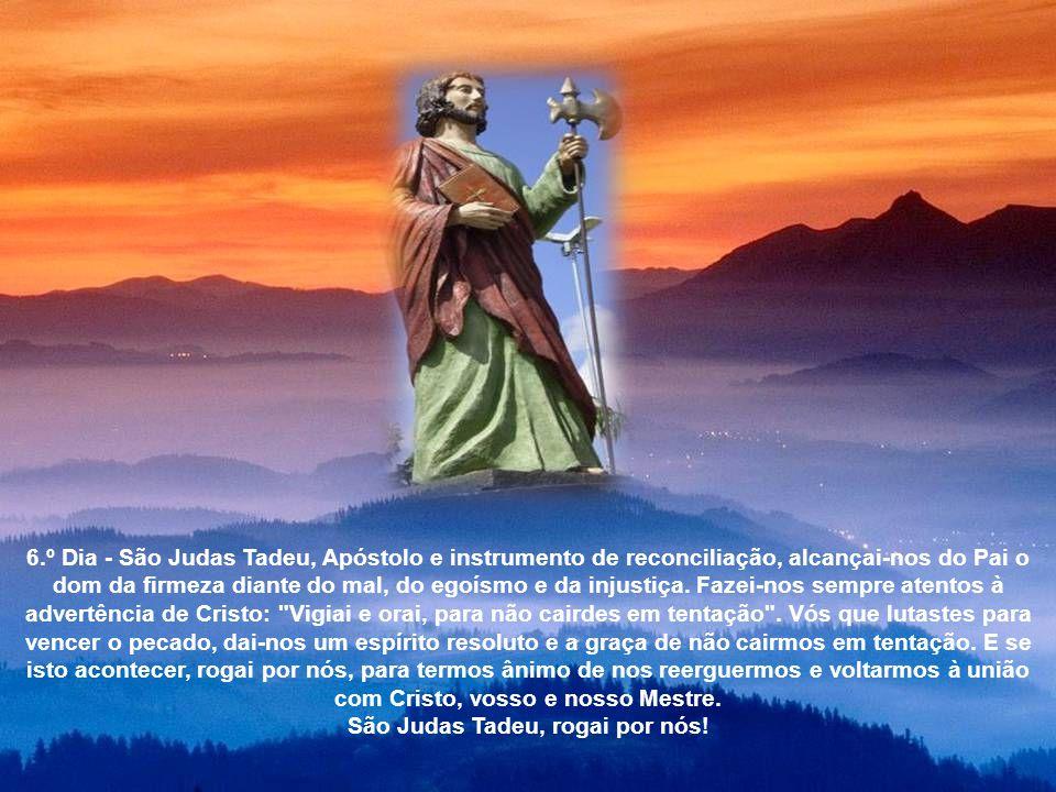6.º Dia - São Judas Tadeu, Apóstolo e instrumento de reconciliação, alcançai-nos do Pai o dom da firmeza diante do mal, do egoísmo e da injustiça.