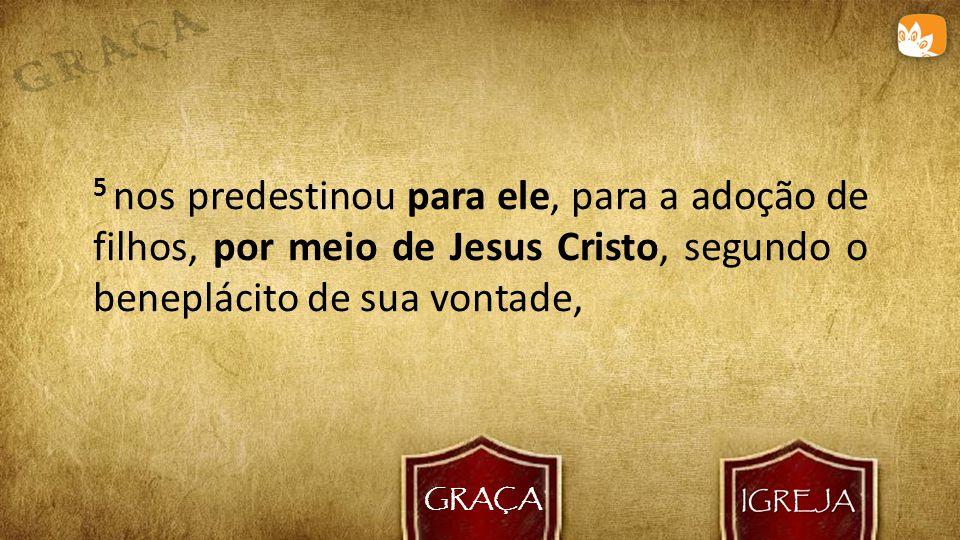 GRAÇA 5 nos predestinou para ele, para a adoção de filhos, por meio de Jesus Cristo, segundo o beneplácito de sua vontade,