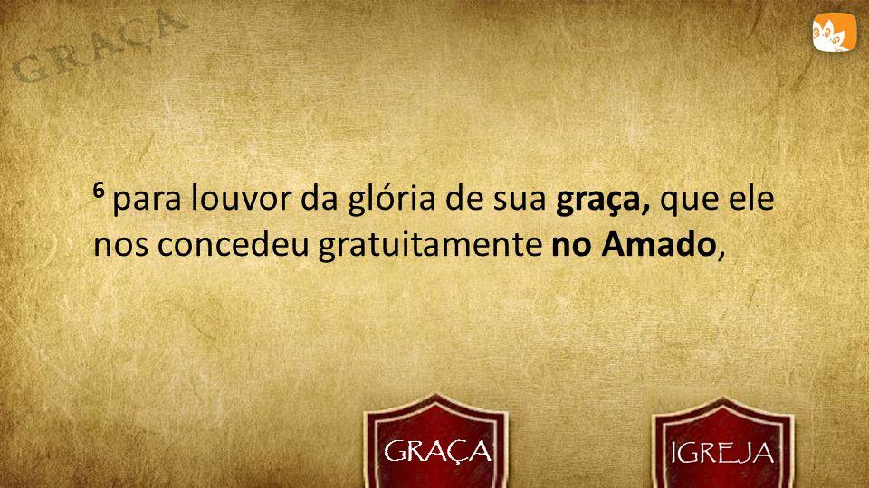 GRAÇA 6 para louvor da glória de sua graça, que ele nos concedeu gratuitamente no Amado,