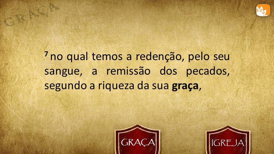 GRAÇA 7 no qual temos a redenção, pelo seu sangue, a remissão dos pecados, segundo a riqueza da sua graça,