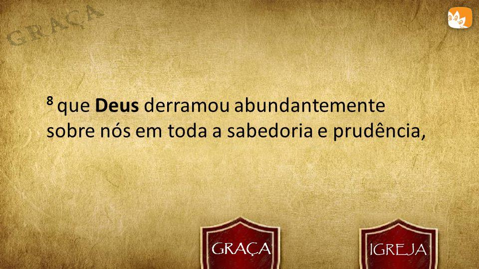 GRAÇA 8 que Deus derramou abundantemente sobre nós em toda a sabedoria e prudência,