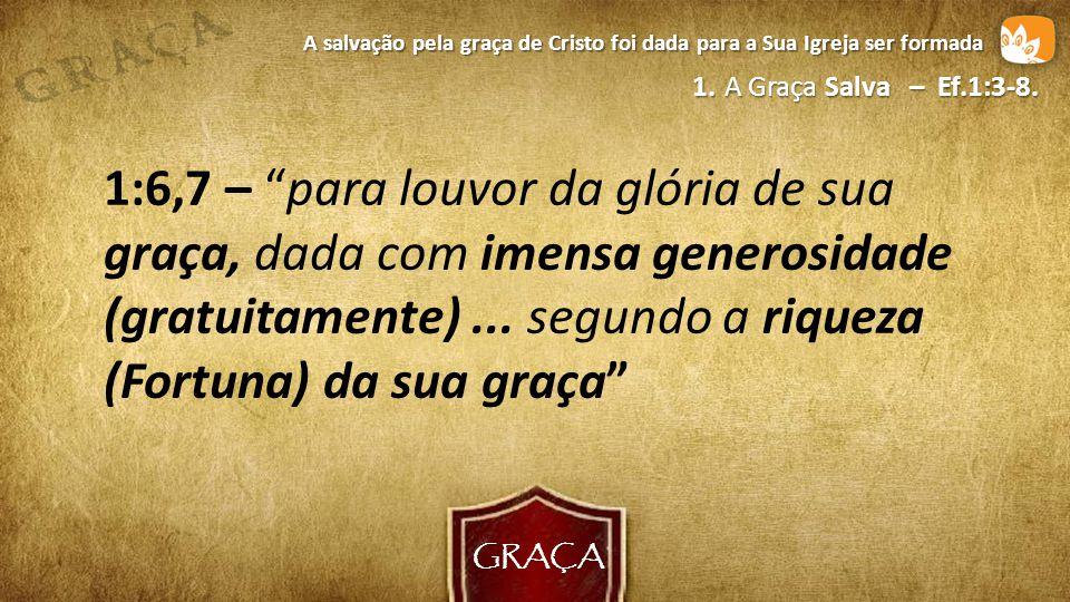 GRAÇA A salvação pela graça de Cristo foi dada para a Sua Igreja ser formada. 1. A Graça Salva – Ef.1:3-8.