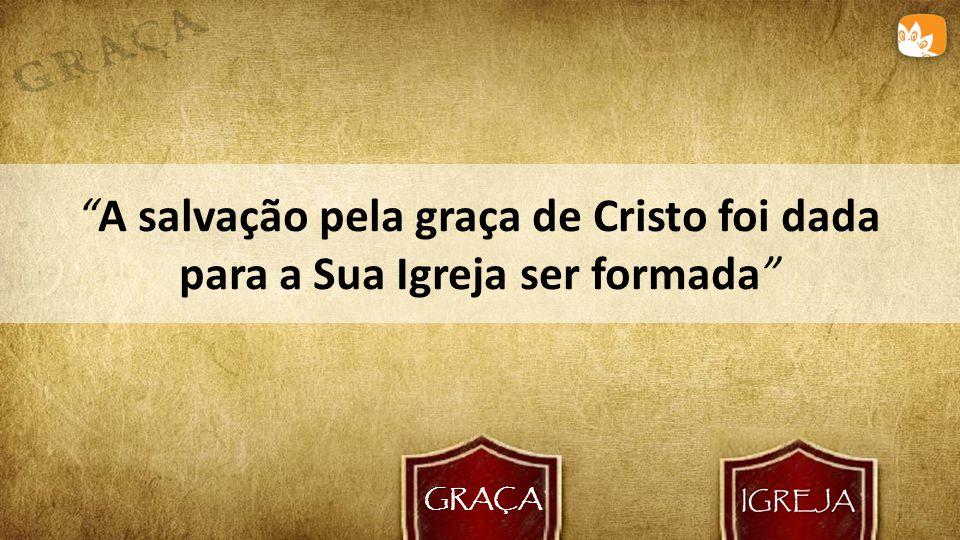 GRAÇA A salvação pela graça de Cristo foi dada para a Sua Igreja ser formada
