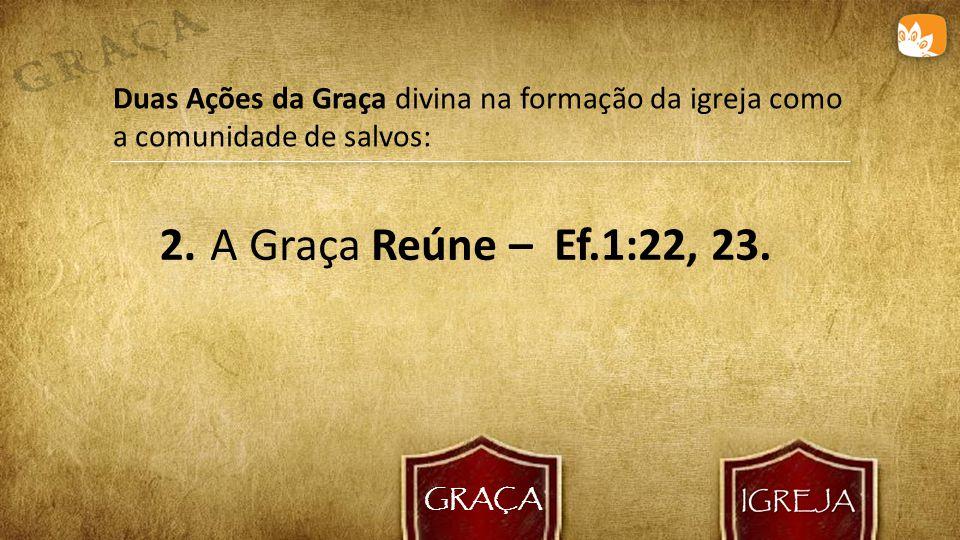 GRAÇA Duas Ações da Graça divina na formação da igreja como a comunidade de salvos: 2.
