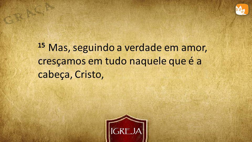 IGREJA 15 Mas, seguindo a verdade em amor, cresçamos em tudo naquele que é a cabeça, Cristo,