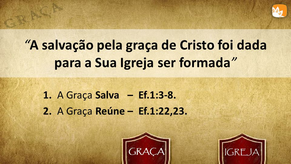 GRAÇA A salvação pela graça de Cristo foi dada para a Sua Igreja ser formada 1. A Graça Salva – Ef.1:3-8.