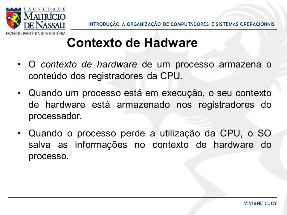 Contexto de Hadware O contexto de hardware de um processo armazena o conteúdo dos registradores da CPU.