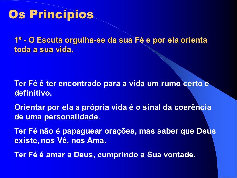 Os Princípios 1º - O Escuta orgulha-se da sua Fé e por ela orienta toda a sua vida. Ter Fé é ter encontrado para a vida um rumo certo e definitivo.