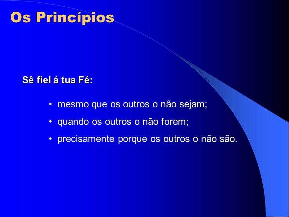 Os Princípios Sê fiel á tua Fé: mesmo que os outros o não sejam;