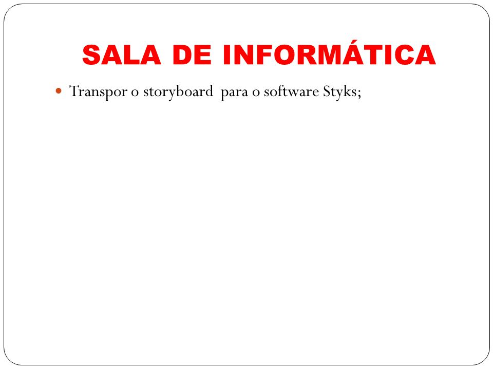 SALA DE INFORMÁTICA Transpor o storyboard para o software Styks;
