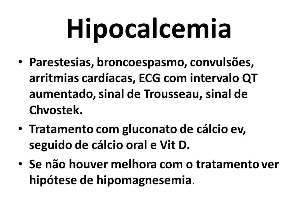 Hipocalcemia Parestesias, broncoespasmo, convulsões, arritmias cardíacas, ECG com intervalo QT aumentado, sinal de Trousseau, sinal de Chvostek.