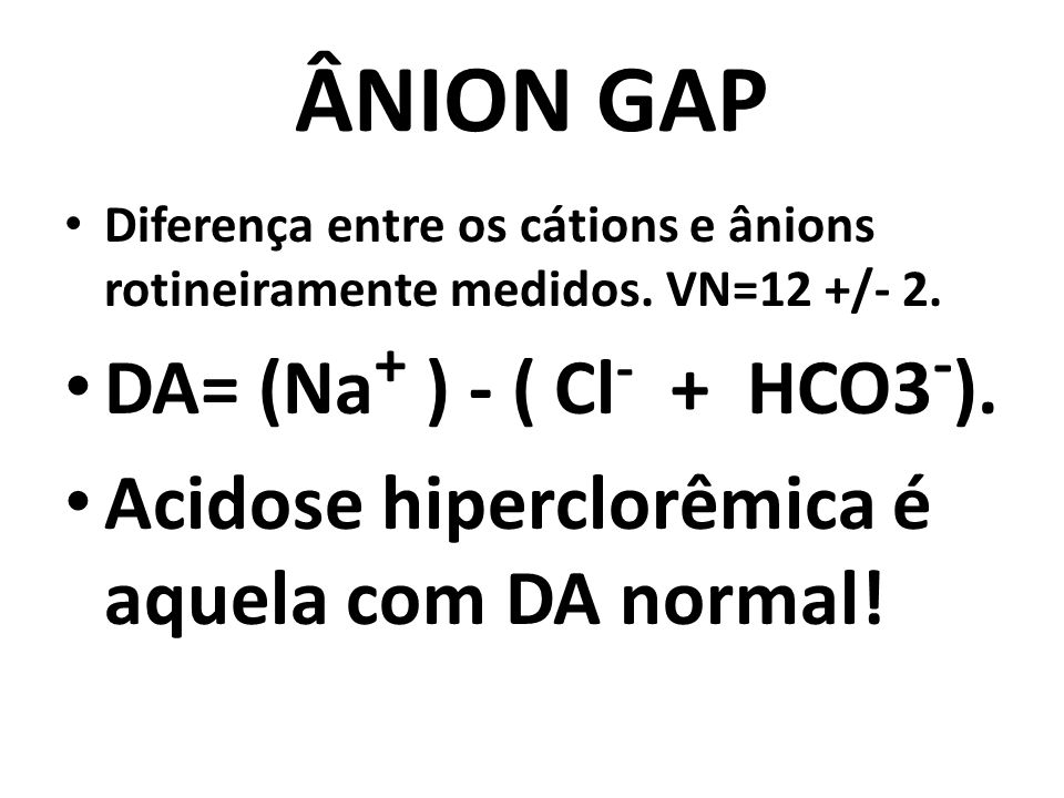 ÂNION GAP DA= (Na+ ) - ( Cl- + HCO3-).